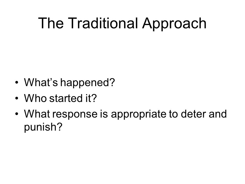 The Traditional Approach What's happened? Who started it? What response is appropriate to deter and punish?