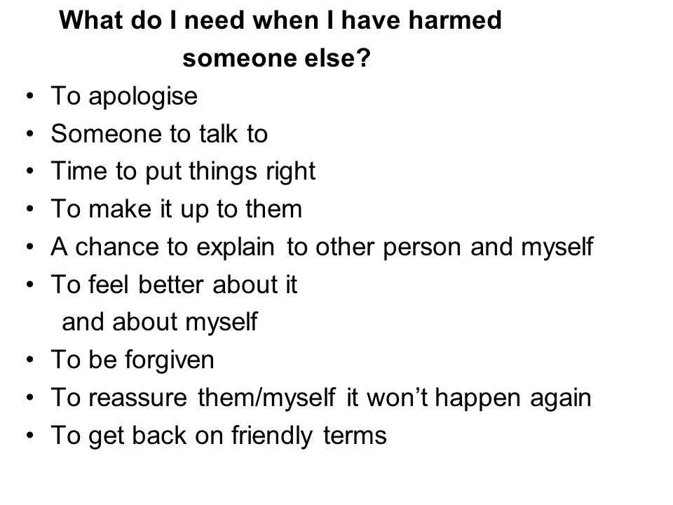 What do I need when I have harmed someone else? To apologise Someone to talk to Time to put things right To make it up to them A chance to explain to