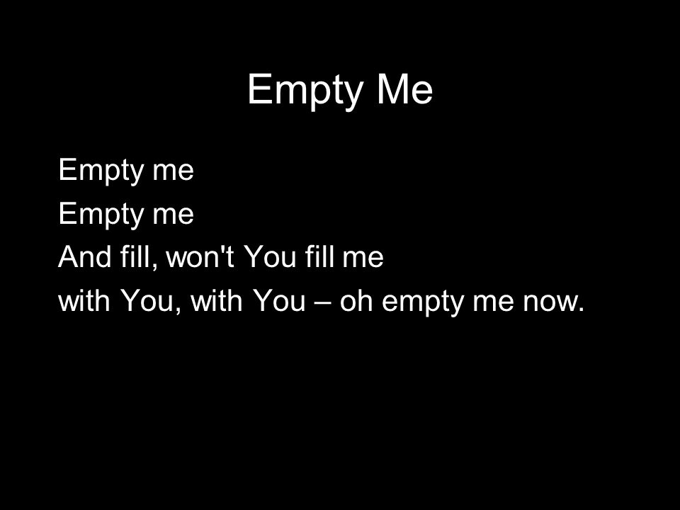 Empty Me Empty me And fill, won t You fill me with You, with You – oh empty me now.