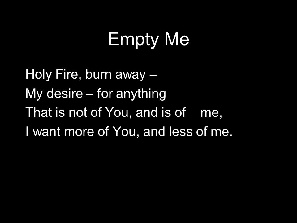 Empty Me Holy Fire, burn away – My desire – for anything That is not of You, and is of me, I want more of You, and less of me.