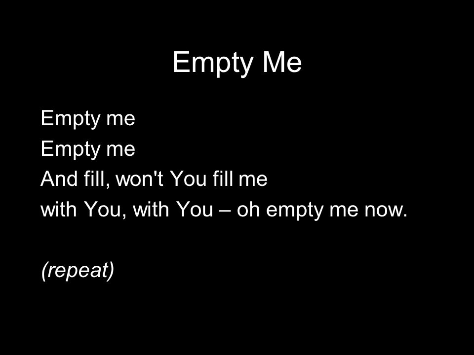 Empty Me Empty me And fill, won t You fill me with You, with You – oh empty me now. (repeat)