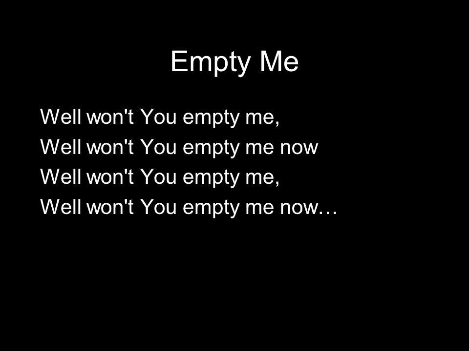 Empty Me Well won t You empty me, Well won t You empty me now Well won t You empty me, Well won t You empty me now…