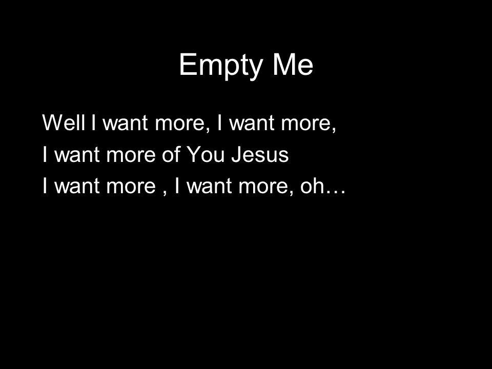 Empty Me Well I want more, I want more, I want more of You Jesus I want more, I want more, oh…