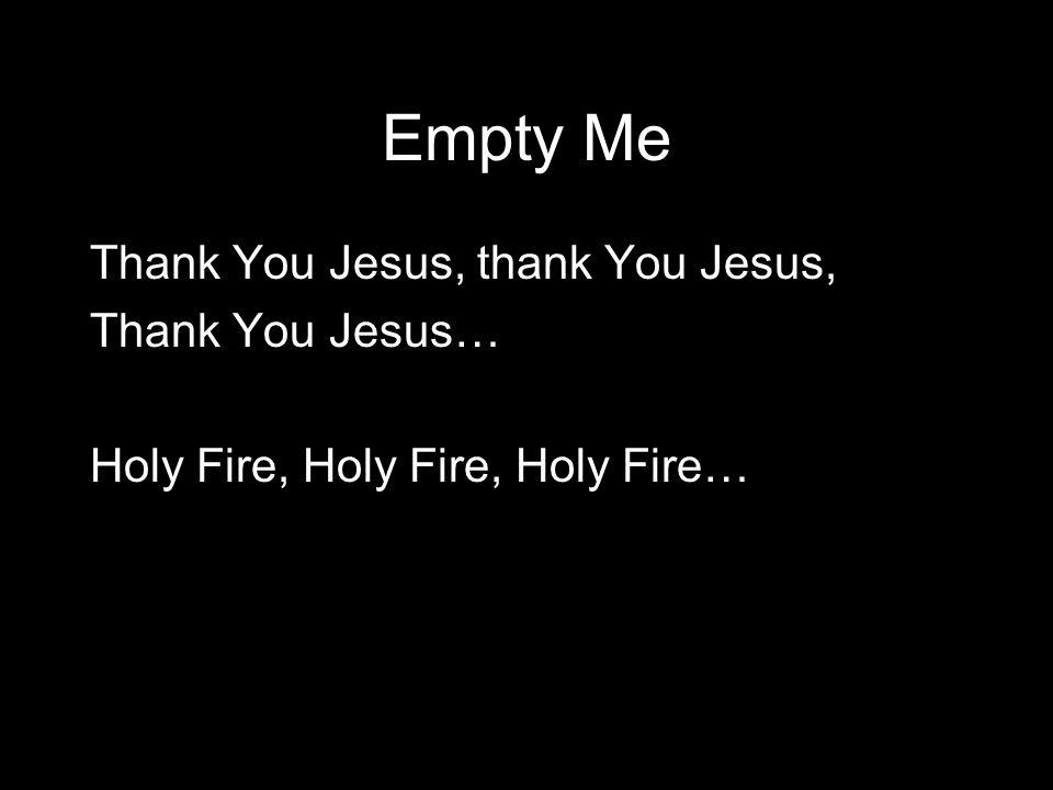 Empty Me Thank You Jesus, thank You Jesus, Thank You Jesus… Holy Fire, Holy Fire, Holy Fire…