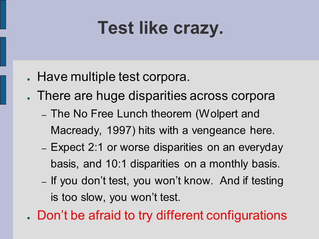 Test like crazy. ● Have multiple test corpora.