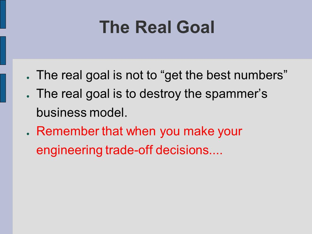 The Real Goal ● The real goal is not to get the best numbers ● The real goal is to destroy the spammer's business model.
