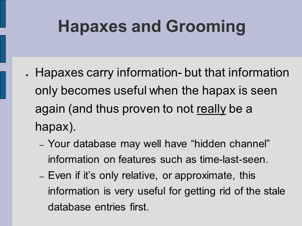 Hapaxes and Grooming ● Hapaxes carry information- but that information only becomes useful when the hapax is seen again (and thus proven to not really
