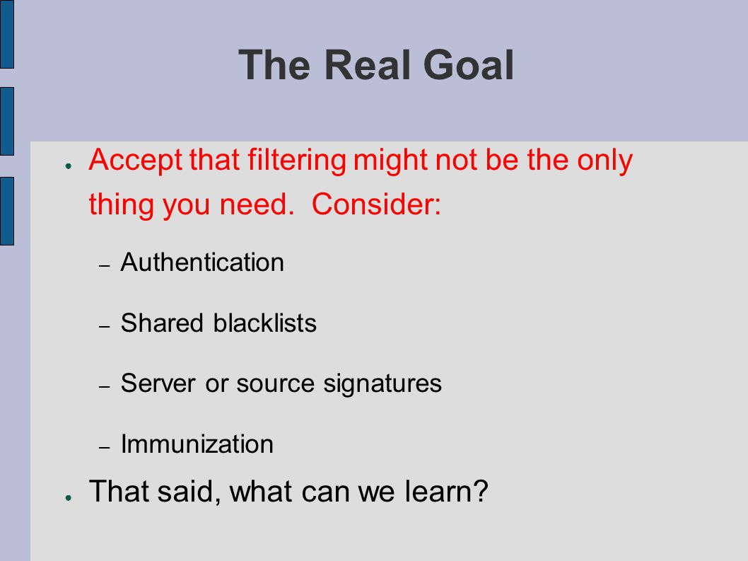 The Real Goal ● Accept that filtering might not be the only thing you need.