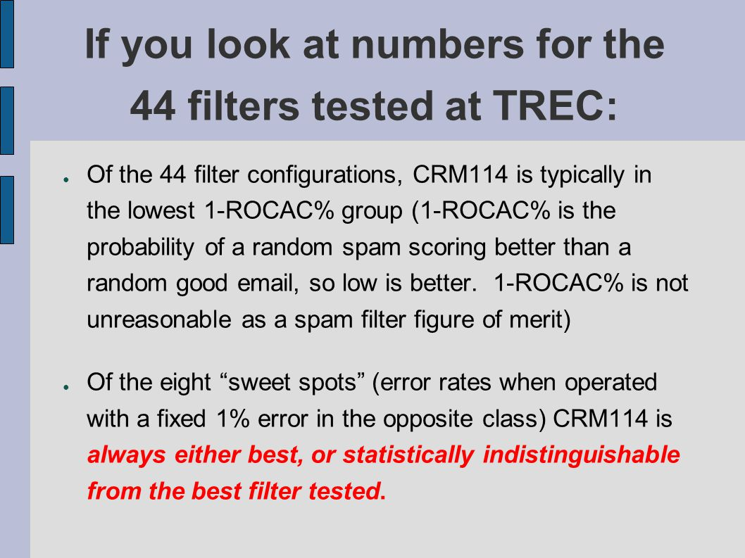 If you look at numbers for the 44 filters tested at TREC: ● Of the 44 filter configurations, CRM114 is typically in the lowest 1-ROCAC% group (1-ROCAC% is the probability of a random spam scoring better than a random good email, so low is better.