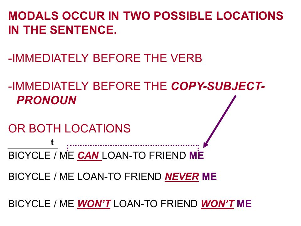 MODALS OCCUR IN TWO POSSIBLE LOCATIONS IN THE SENTENCE. -IMMEDIATELY BEFORE THE VERB -IMMEDIATELY BEFORE THE COPY-SUBJECT- PRONOUN OR BOTH LOCATIONS B