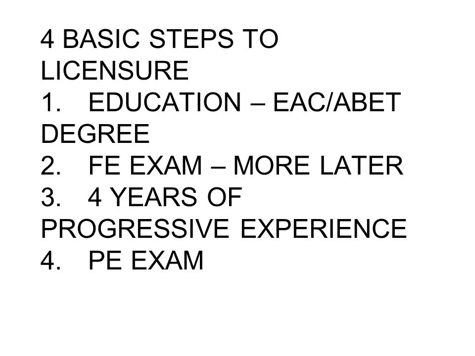 4 BASIC STEPS TO LICENSURE 1.EDUCATION – EAC/ABET DEGREE 2.FE EXAM – MORE LATER 3.4 YEARS OF PROGRESSIVE EXPERIENCE 4.PE EXAM