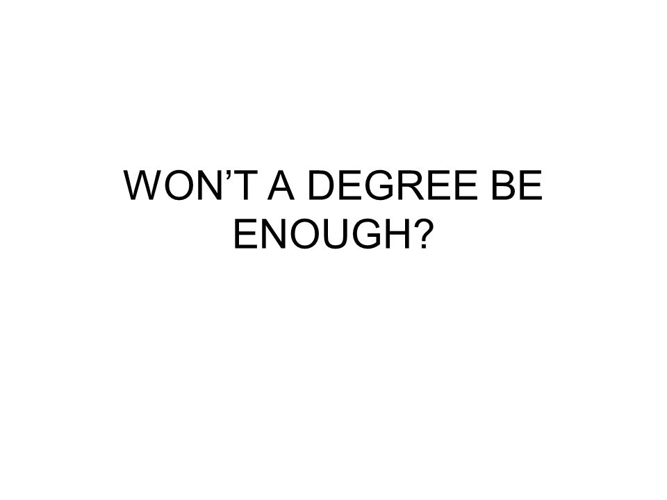 WON'T A DEGREE BE ENOUGH?
