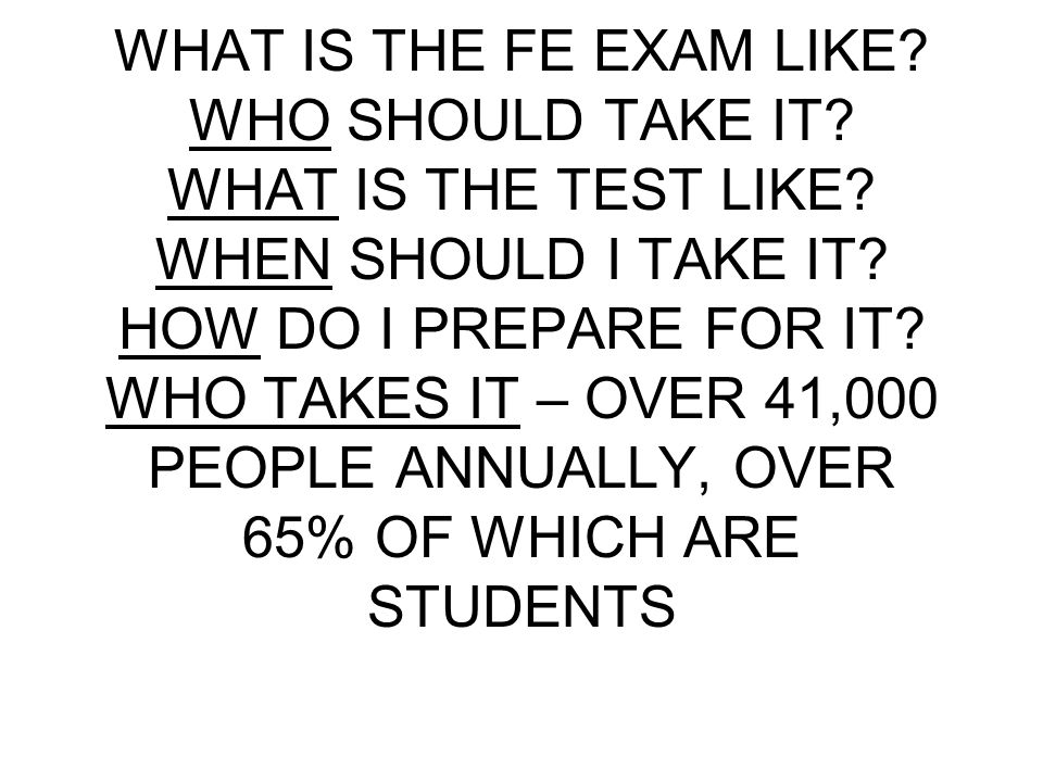 WHAT IS THE FE EXAM LIKE. WHO SHOULD TAKE IT. WHAT IS THE TEST LIKE.