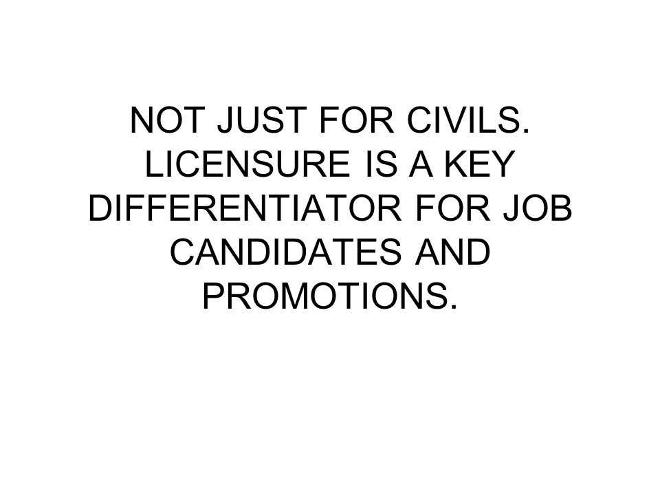NOT JUST FOR CIVILS. LICENSURE IS A KEY DIFFERENTIATOR FOR JOB CANDIDATES AND PROMOTIONS.