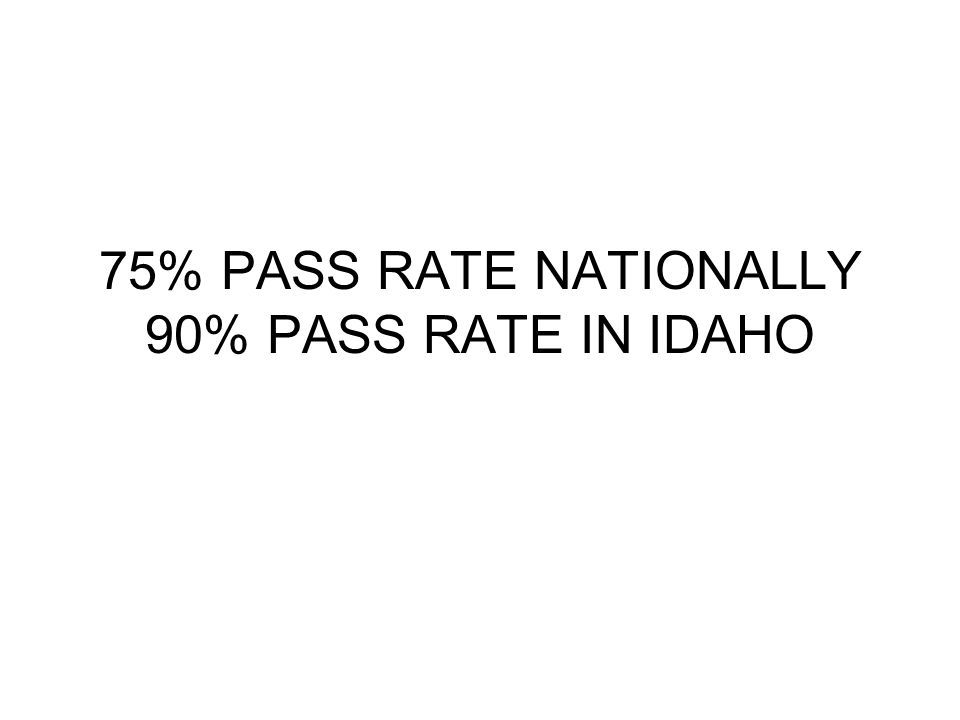 75% PASS RATE NATIONALLY 90% PASS RATE IN IDAHO