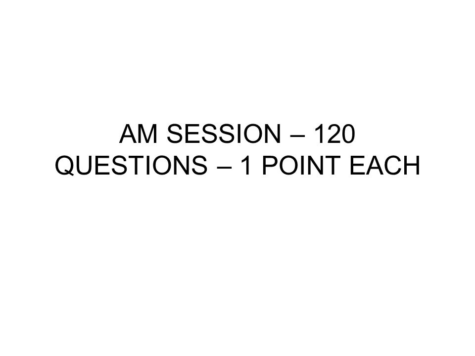 AM SESSION – 120 QUESTIONS – 1 POINT EACH