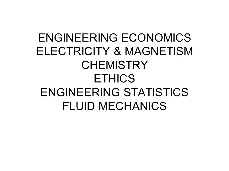 ENGINEERING ECONOMICS ELECTRICITY & MAGNETISM CHEMISTRY ETHICS ENGINEERING STATISTICS FLUID MECHANICS