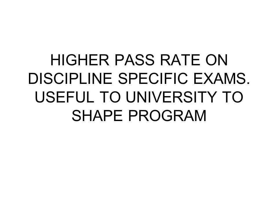 HIGHER PASS RATE ON DISCIPLINE SPECIFIC EXAMS. USEFUL TO UNIVERSITY TO SHAPE PROGRAM