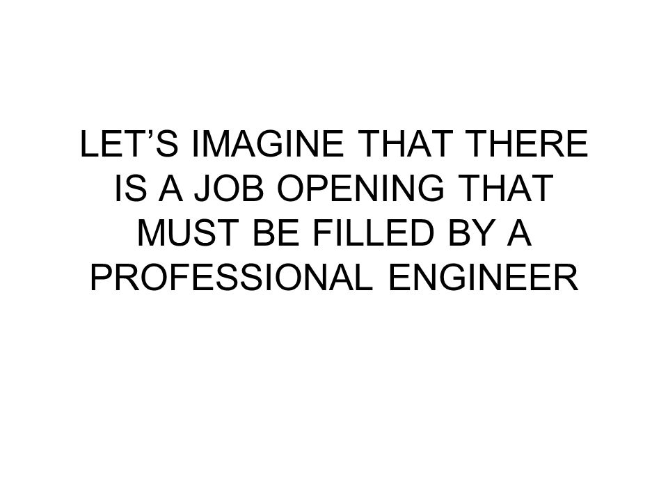 LET'S IMAGINE THAT THERE IS A JOB OPENING THAT MUST BE FILLED BY A PROFESSIONAL ENGINEER
