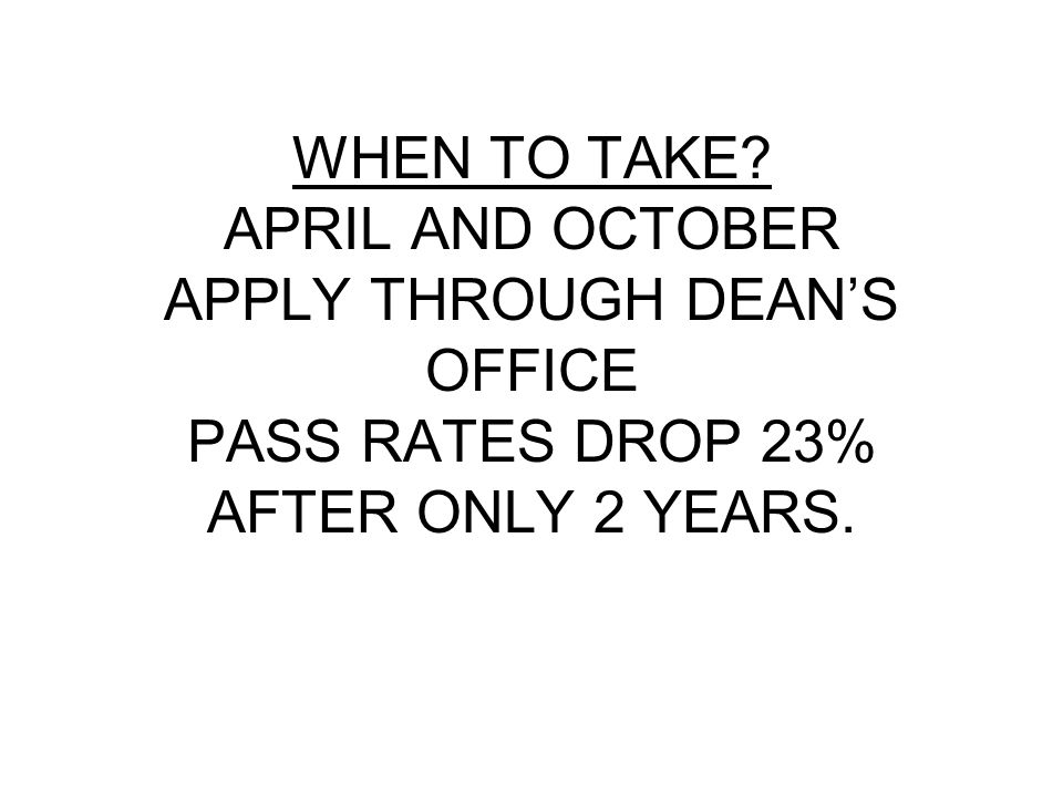 WHEN TO TAKE APRIL AND OCTOBER APPLY THROUGH DEAN'S OFFICE PASS RATES DROP 23% AFTER ONLY 2 YEARS.