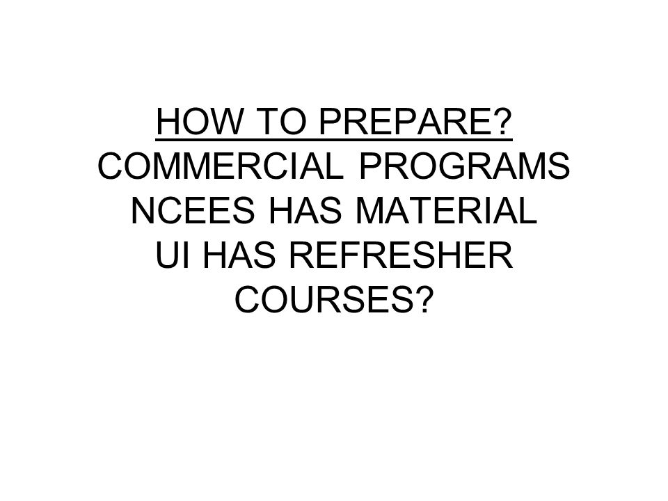 HOW TO PREPARE? COMMERCIAL PROGRAMS NCEES HAS MATERIAL UI HAS REFRESHER COURSES?