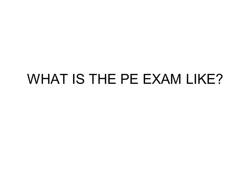 WHAT IS THE PE EXAM LIKE?