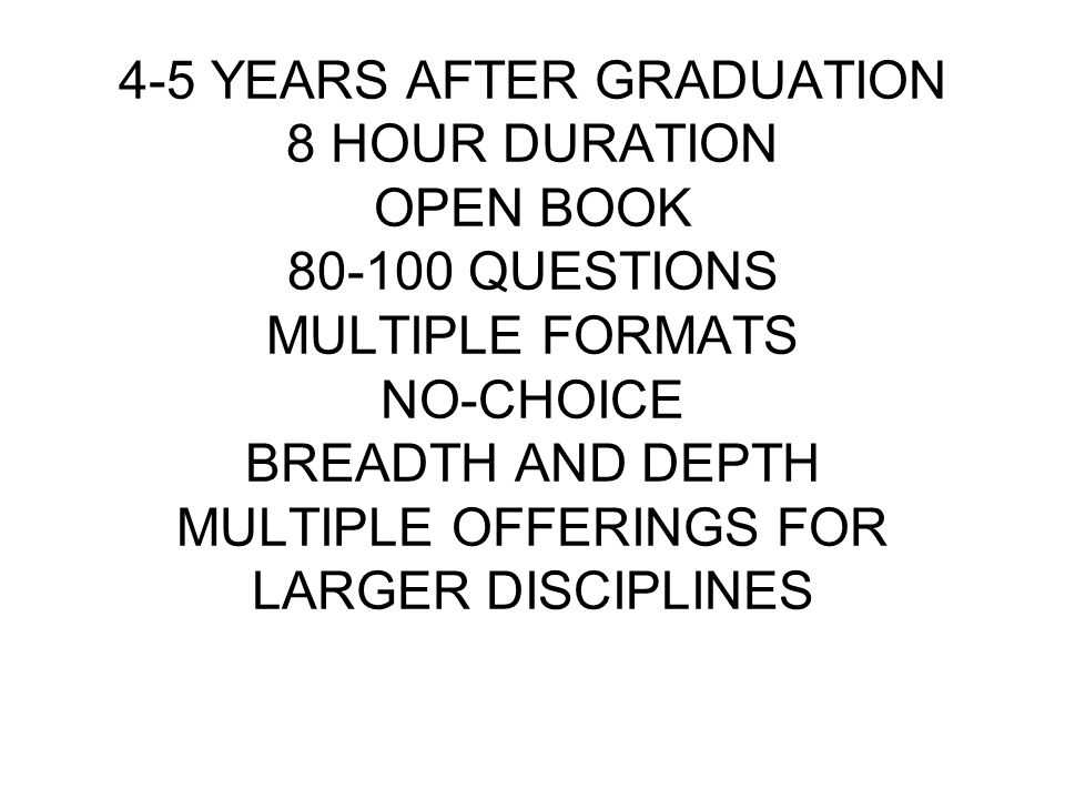 4-5 YEARS AFTER GRADUATION 8 HOUR DURATION OPEN BOOK 80-100 QUESTIONS MULTIPLE FORMATS NO-CHOICE BREADTH AND DEPTH MULTIPLE OFFERINGS FOR LARGER DISCIPLINES