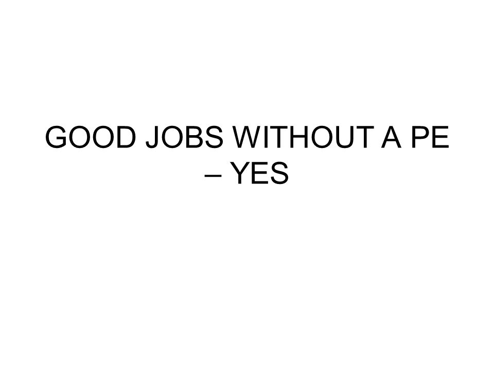 GOOD JOBS WITHOUT A PE – YES