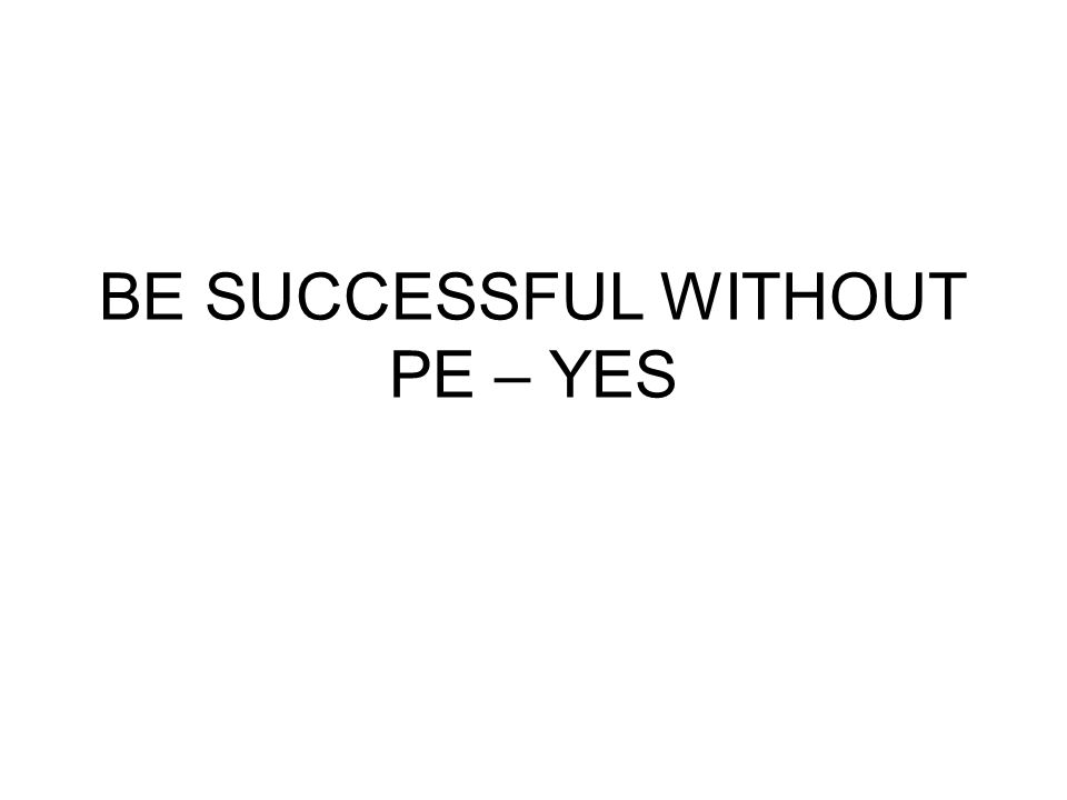 BE SUCCESSFUL WITHOUT PE – YES