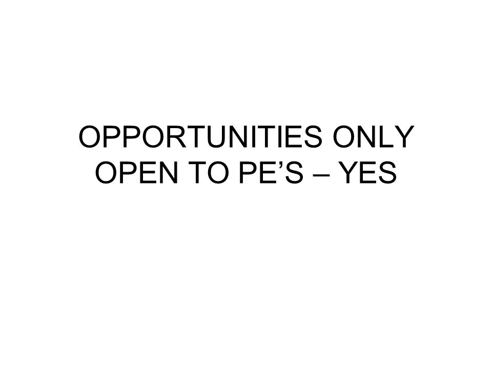OPPORTUNITIES ONLY OPEN TO PE'S – YES