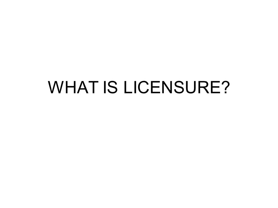 WHAT IS LICENSURE?