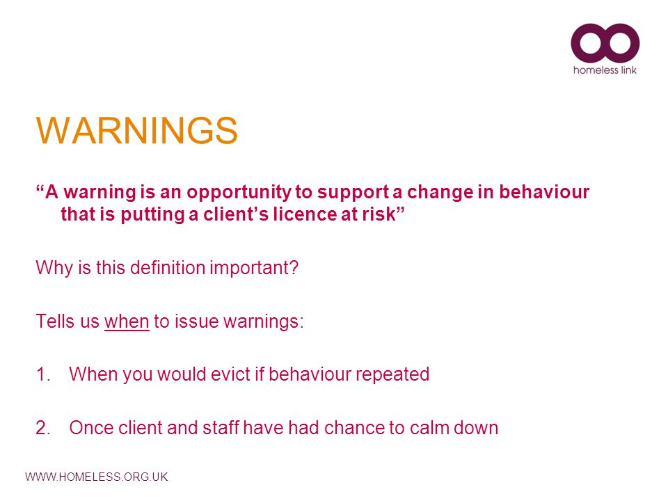 WWW.HOMELESS.ORG.UK WARNINGS A warning is an opportunity to support a change in behaviour that is putting a client's licence at risk Why is this definition important.