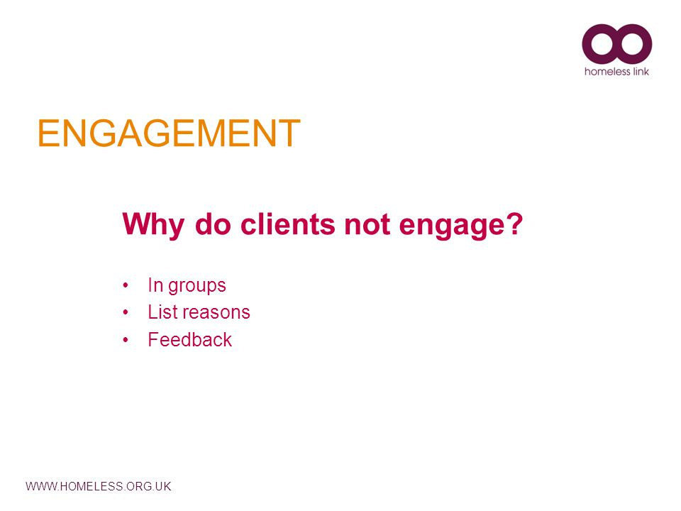 WWW.HOMELESS.ORG.UK ENGAGEMENT Why do clients not engage In groups List reasons Feedback