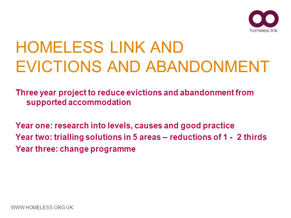 WWW.HOMELESS.ORG.UK HOMELESS LINK AND EVICTIONS AND ABANDONMENT Three year project to reduce evictions and abandonment from supported accommodation Year one: research into levels, causes and good practice Year two: trialling solutions in 5 areas – reductions of 1 - 2 thirds Year three: change programme
