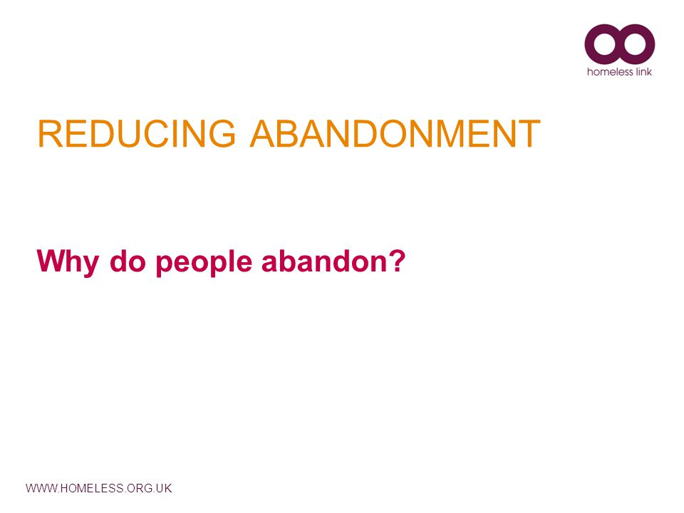 WWW.HOMELESS.ORG.UK REDUCING ABANDONMENT Why do people abandon