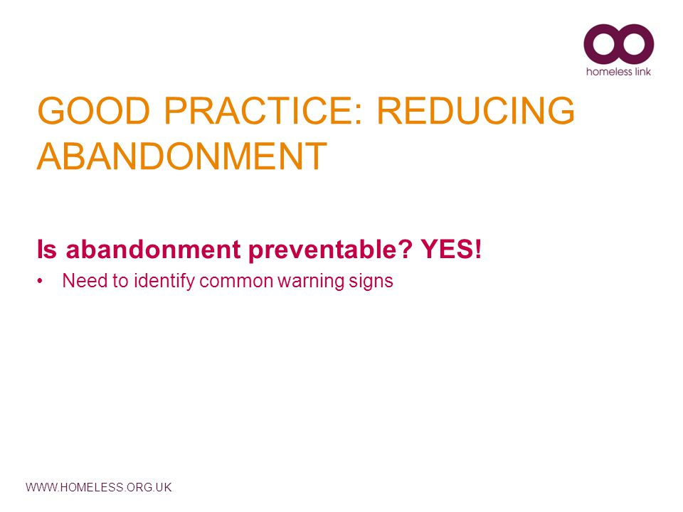 WWW.HOMELESS.ORG.UK GOOD PRACTICE: REDUCING ABANDONMENT Is abandonment preventable.