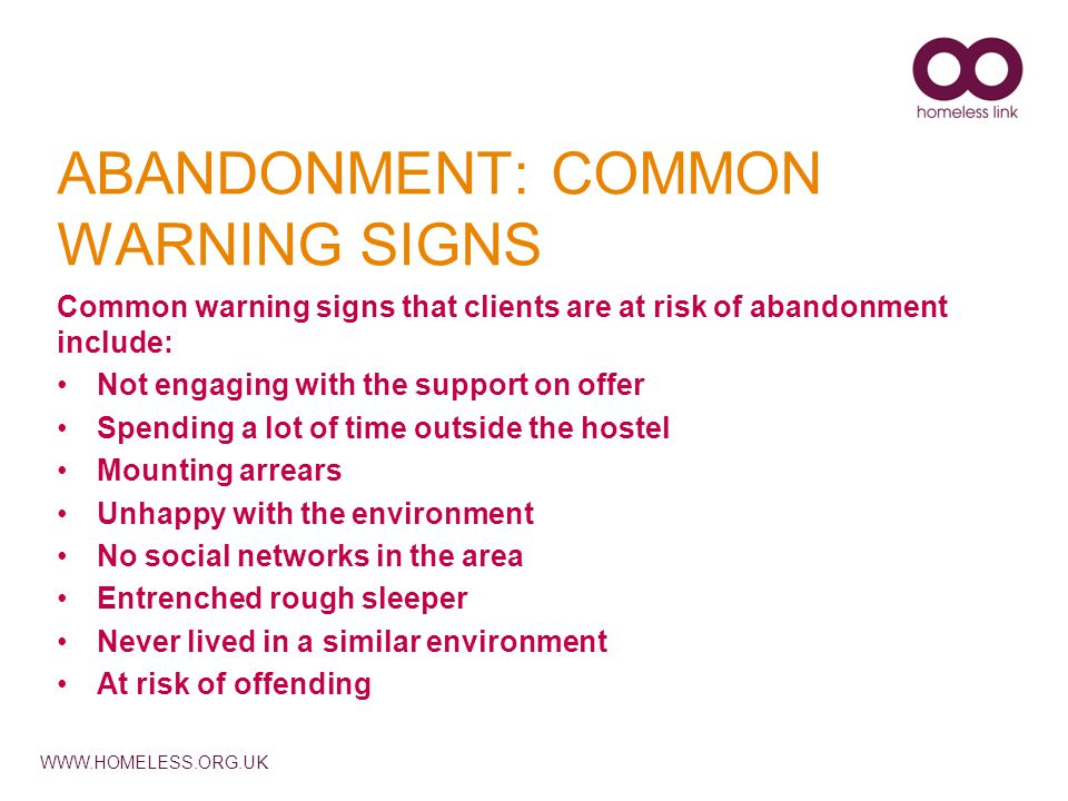 WWW.HOMELESS.ORG.UK ABANDONMENT: COMMON WARNING SIGNS Common warning signs that clients are at risk of abandonment include: Not engaging with the support on offer Spending a lot of time outside the hostel Mounting arrears Unhappy with the environment No social networks in the area Entrenched rough sleeper Never lived in a similar environment At risk of offending