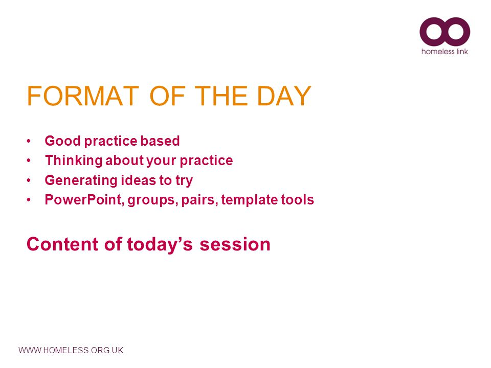 WWW.HOMELESS.ORG.UK FORMAT OF THE DAY Good practice based Thinking about your practice Generating ideas to try PowerPoint, groups, pairs, template tools Content of today's session