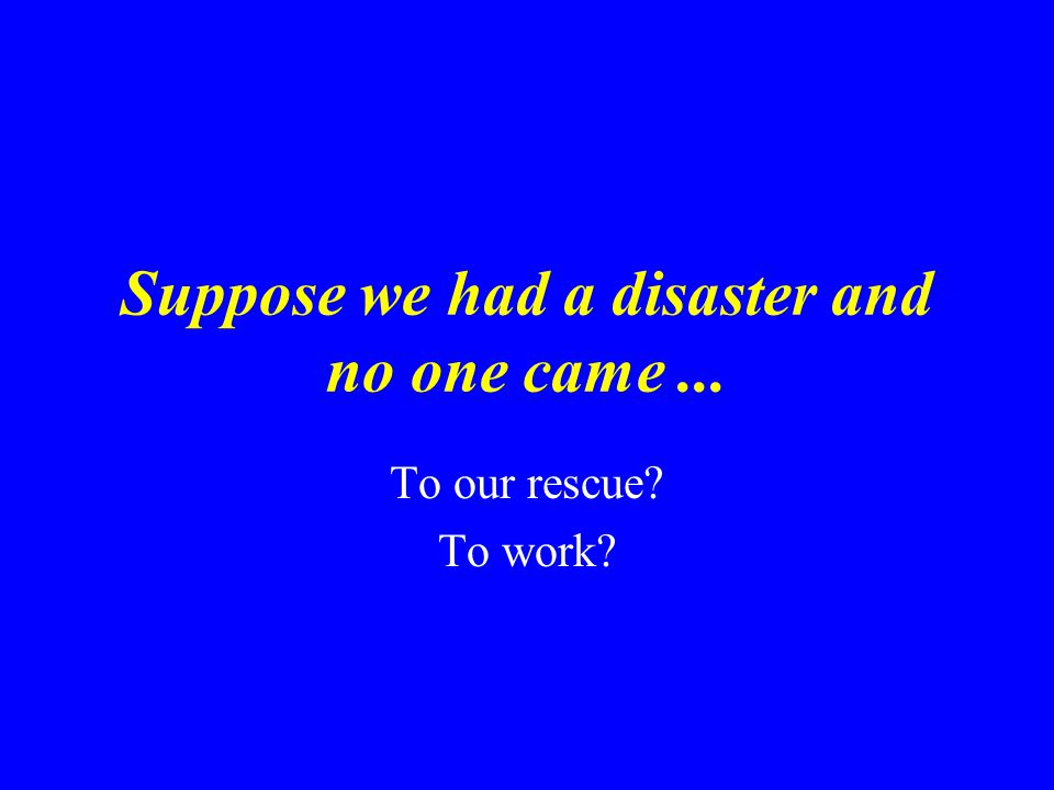 Suppose we had a disaster and no one came... To our rescue? To work?