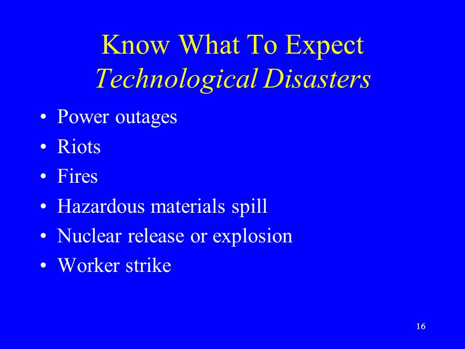 15 Know What to Expect Natural Disasters Wind storms Floods Extreme heat or cold Landslides Volcanic Eruptions Earthquakes