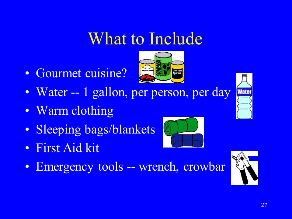 26 Make a Disaster Kit Home, Work, Vehicle Include everything you would need for a three-day wilderness trip Purchase or assemble Customize, customize, customize.