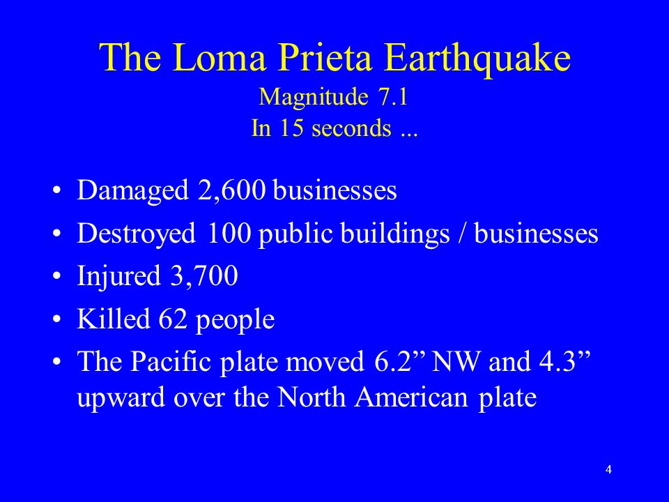 3 The Loma Prieta Earthquake Magnitude 7.1 In 15 seconds... $7 billion property damage Displaced 12,000 people Destroyed 500 homes Damaged 18,000 othe