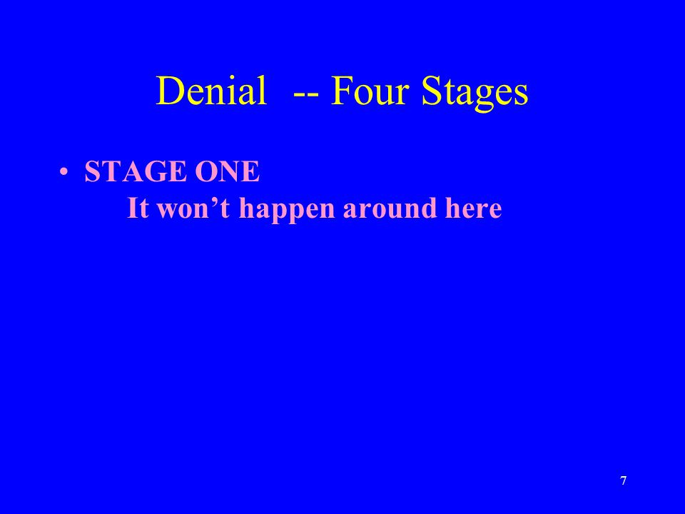 7 Denial-- Four Stages STAGE ONE It won't happen around here