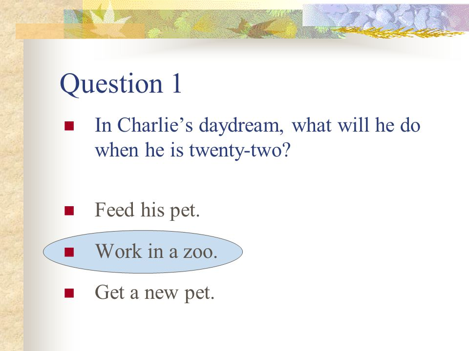 Question 1 In Charlie's daydream, what will he do when he is twenty-two.