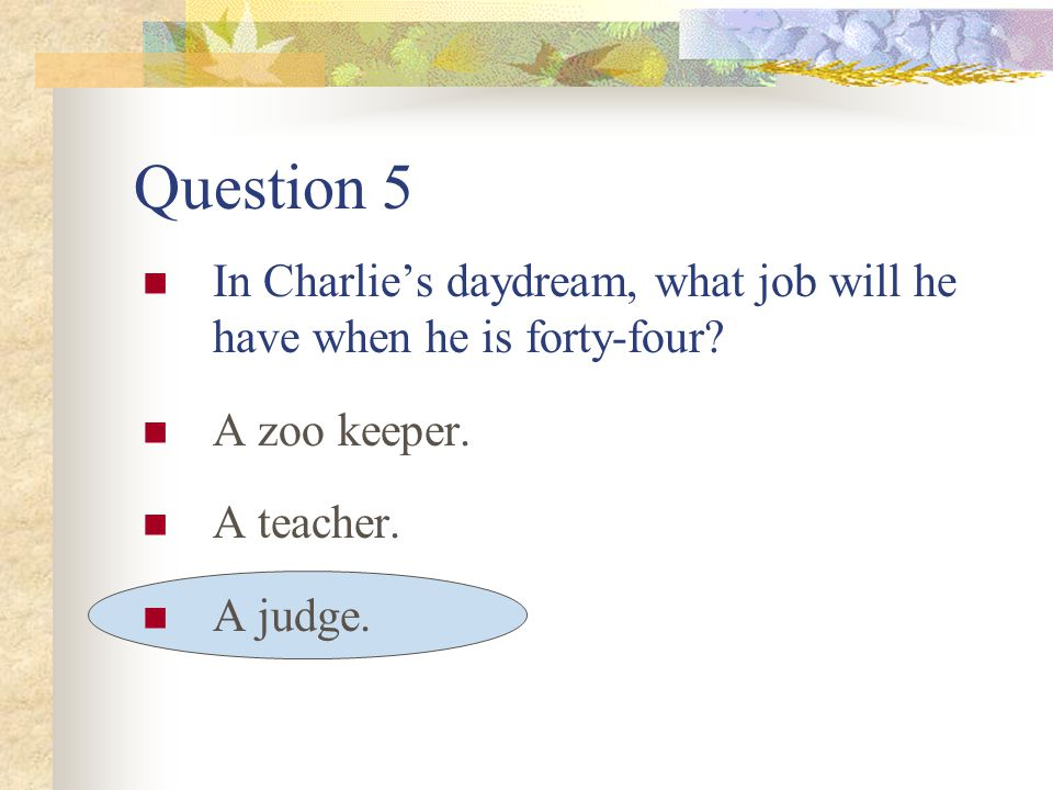 Question 5 In Charlie's daydream, what job will he have when he is forty-four.