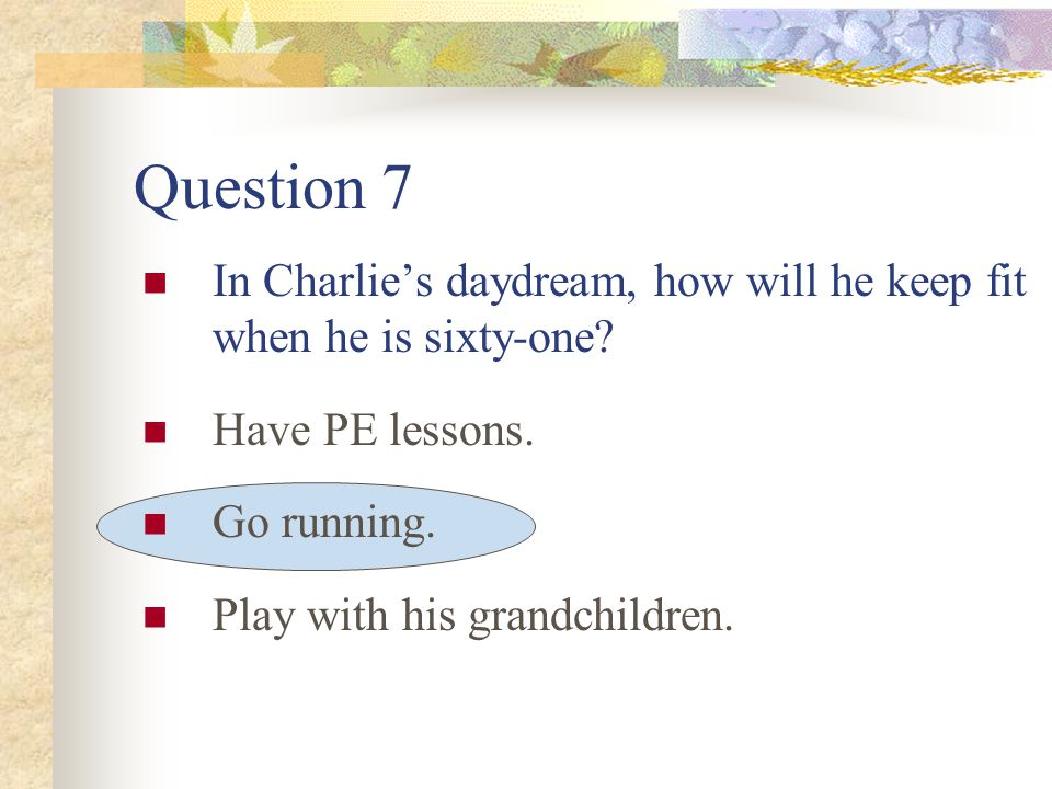 Question 7 In Charlie's daydream, how will he keep fit when he is sixty-one.
