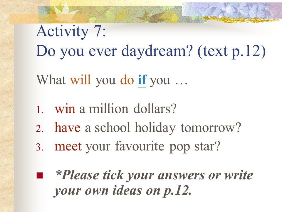 Activity 7: Do you ever daydream. (text p.12) What will you do if you … 1.