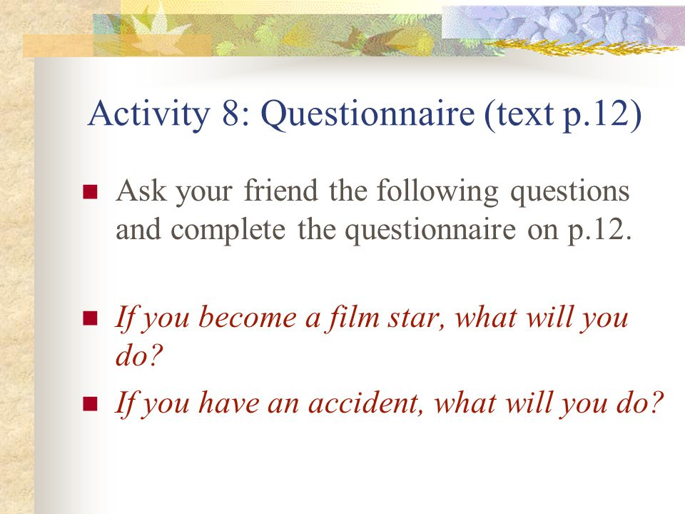 Activity 8: Questionnaire (text p.12) Ask your friend the following questions and complete the questionnaire on p.12.