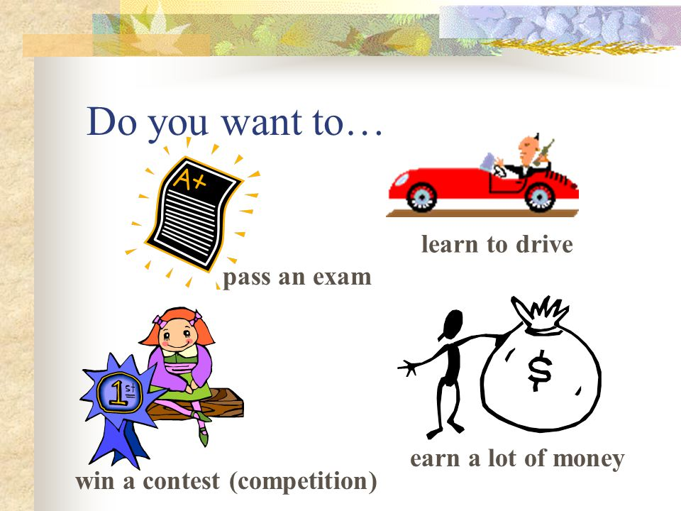 Do you want to… pass an exam win a contest (competition) learn to drive earn a lot of money