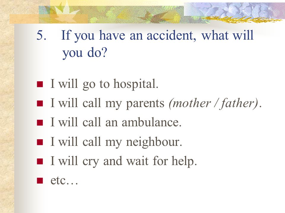 5. If you have an accident, what will you do. I will go to hospital.